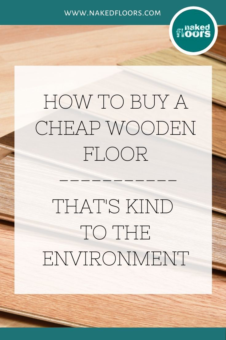 Naked Floors Buy a Cheap wooden floor. Environmental impact